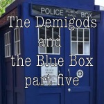 The Demigods and the Blue Box Part Five
